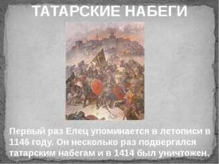 ТАТАРСКИЕ НАБЕГИ Первый раз Елец упоминается в летописи в 1146 году. Он неск