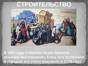 СТРОИТЕЛЬСТВО В 1591 году в Москве было принято решение восстановить Елец. Е