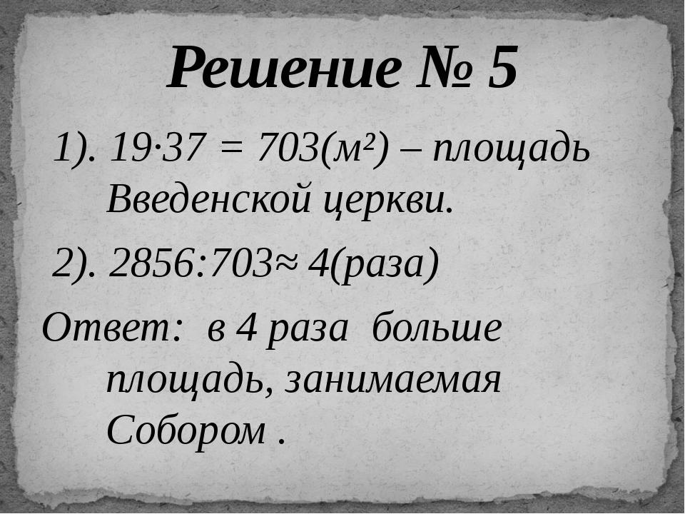 1). 19∙37 = 703(м²) – площадь Введенской церкви. 2). 2856:703≈ 4(раза) Ответ...