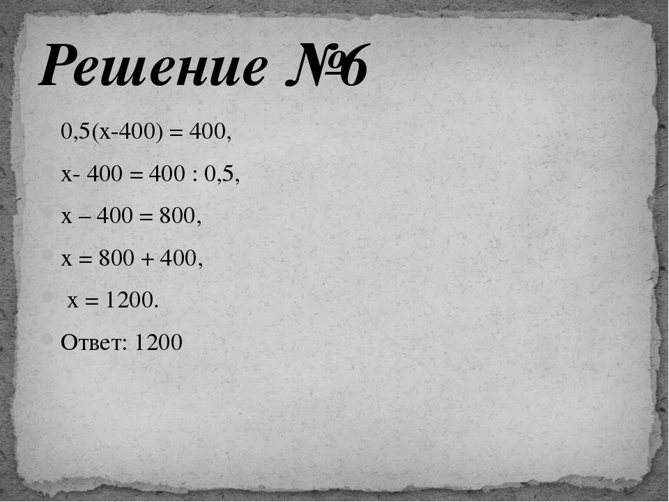 0,5(х-400) = 400, х- 400 = 400 : 0,5, х – 400 = 800, х = 800 + 400, х = 1200....