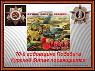 70-й годовщине Победы в Курской битве посвящается Осипов О.В. - учитель истор