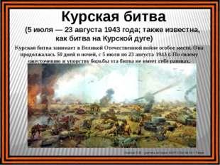 Курская битва (5 июля — 23 августа 1943 года; также известна, как битва на К