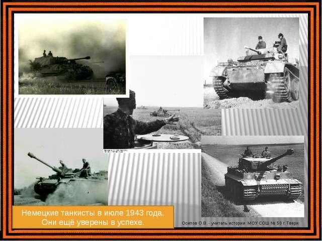 Немецкие танкисты в июле 1943 года. Они ещё уверены в успехе. Осипов О.В. - у...