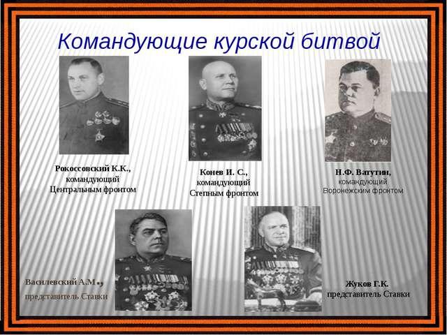 Командующие курской битвой Рокоссовский К.К., командующий Центральным фронтом...