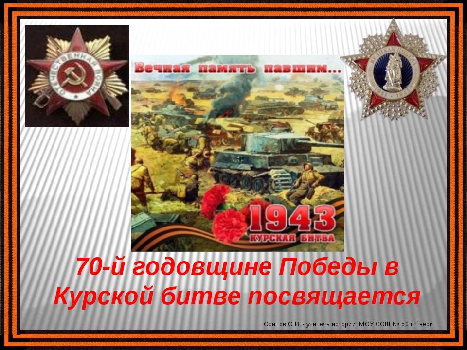 70-й годовщине Победы в Курской битве посвящается Осипов О.В. - учитель истор...