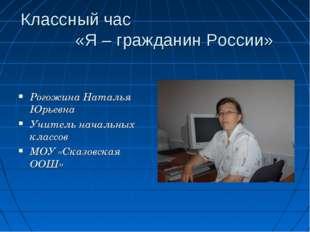 Классный час «Я – гражданин России» Рогожина Наталья Юрьевна Учитель начальны