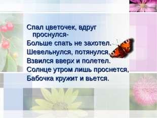 Спал цветочек, вдруг проснулся- Больше спать не захотел. Шевельнулся, потянул