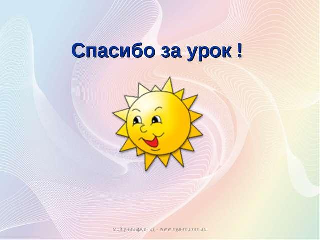 Спасибо за урок ! мой университет - www.moi-mummi.ru мой университет - www.mo...