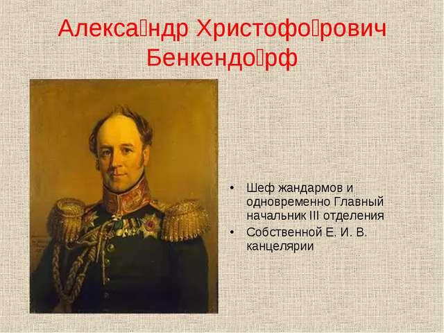 Алекса́ндр Христофо́рович Бенкендо́рф Шеф жандармов и одновременно Главный н...
