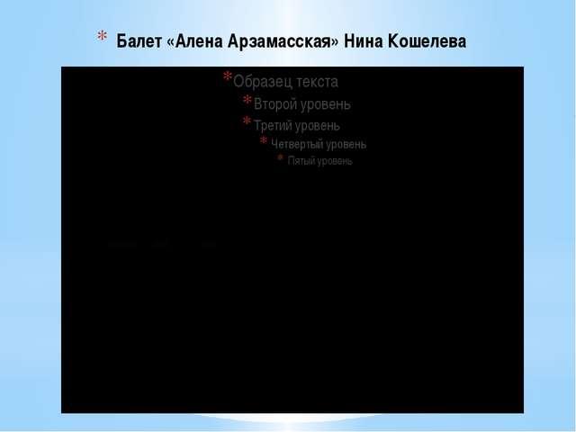 Балет «Алена Арзамасская» Нина Кошелева