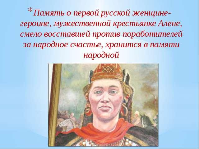 Память о первой русской женщине-героине, мужественной крестьянке Алене, смело...
