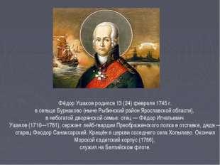 Фёдор Ушаков родился 13 (24) февраля 1745 г. в сельце Бурнаково (ныне Рыбинск