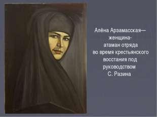 Алёна Арзамасская— женщина- атаман отряда во время крестьянского восстания по