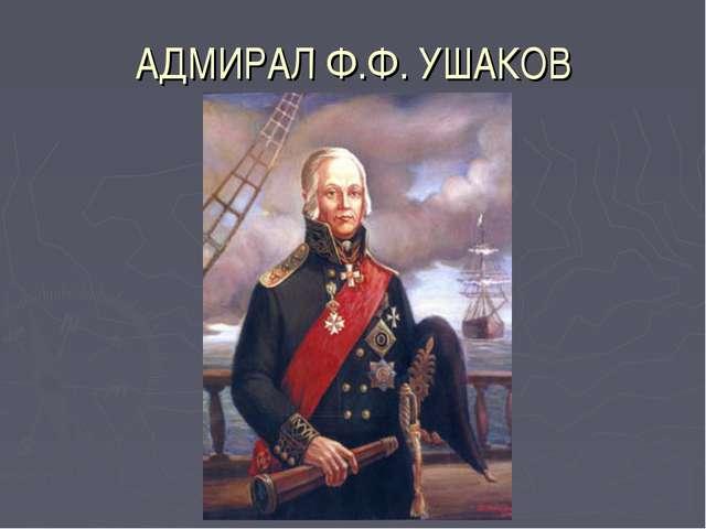 АДМИРАЛ Ф.Ф. УШАКОВ