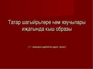Татар шагыйрьләре һәм язучылары иҗатында кыш образы ( 7 – сыйныфта әдәбиятта