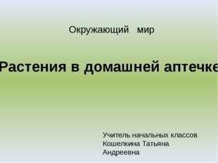 Растения в домашней аптечке Учитель начальных классов Кошелкина Татьяна Андре
