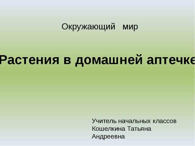 Растения в домашней аптечке Учитель начальных классов Кошелкина Татьяна Андре...