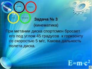 Задача № 3 (кинематика) При метании диска спортсмен бросает его под углом 45