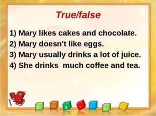 True/false 1) Mary likes cakes and chocolate. 2) Mary doesn't like eggs. 3) M