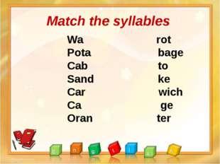 Match the syllables Wa rot Pota bage Cab to Sand ke Car wich Ca ge Oran ter