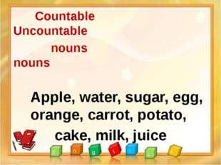 Countable Uncountable nouns nouns Apple, water, sugar, egg, orange, carrot,