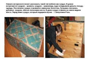 Немало интересного может рассказать такой тип мебели как сундук. В домах встр