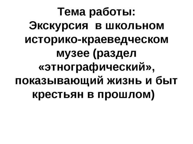 Тема работы: Экскурсия в школьном историко-краеведческом музее (раздел «этно...