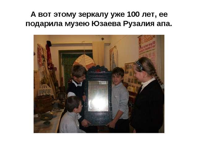 А вот этому зеркалу уже 100 лет, ее подарила музею Юзаева Рузалия апа.