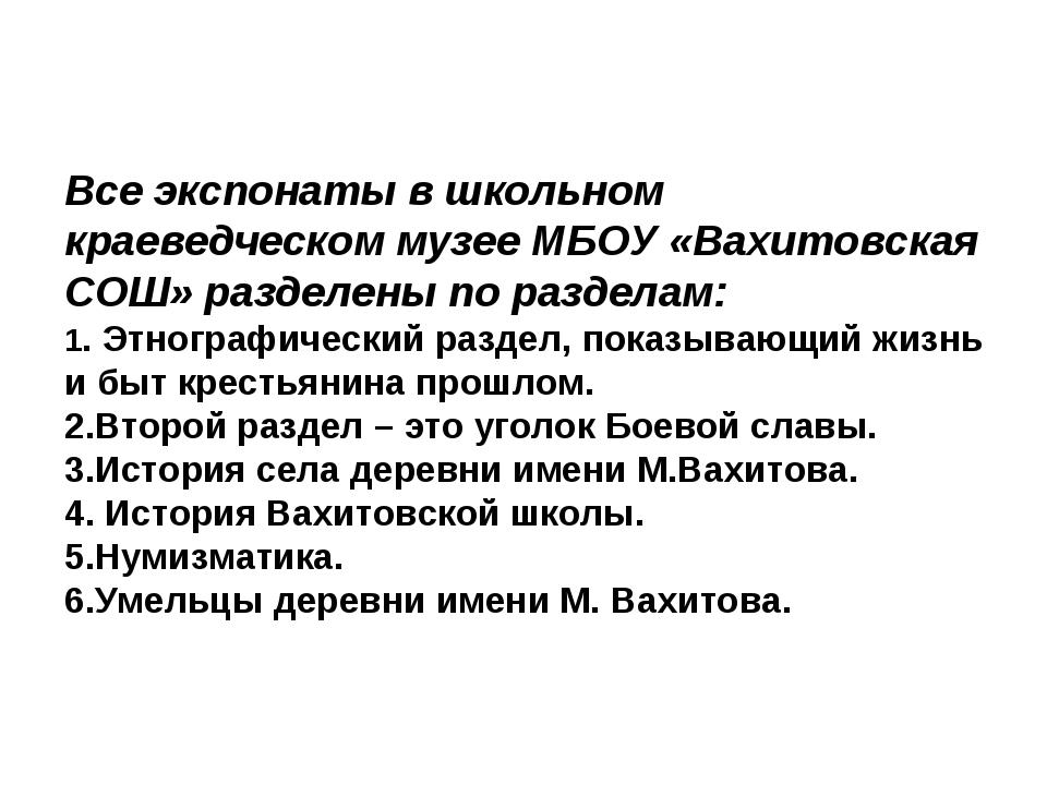 Все экспонаты в школьном краеведческом музее МБОУ «Вахитовская СОШ» разделен...