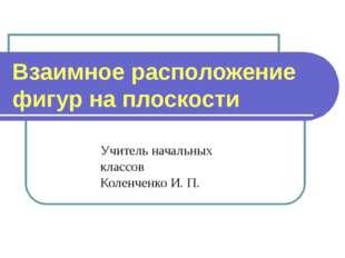 Учитель начальных классов Коленченко И. П. Взаимное расположение фигур на пло