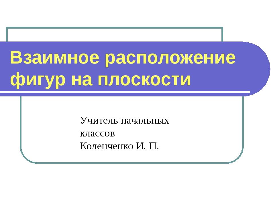 Учитель начальных классов Коленченко И. П. Взаимное расположение фигур на пло...