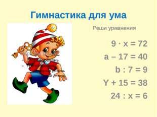 Гимнастика для ума Реши уравнения 9 ∙ х = 72 a – 17 = 40 b : 7 = 9 Y + 15 = 3