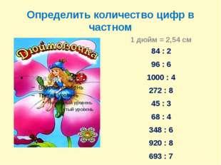 Определить количество цифр в частном 1 дюйм = 2,54 см 84 : 2 96 : 6 1000 : 4