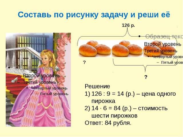 Составь по рисунку задачу и реши её 126 р. ? ? Решение 126 : 9 = 14 (р.) – це...