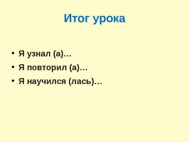 Итог урока Я узнал (а)… Я повторил (а)… Я научился (лась)…