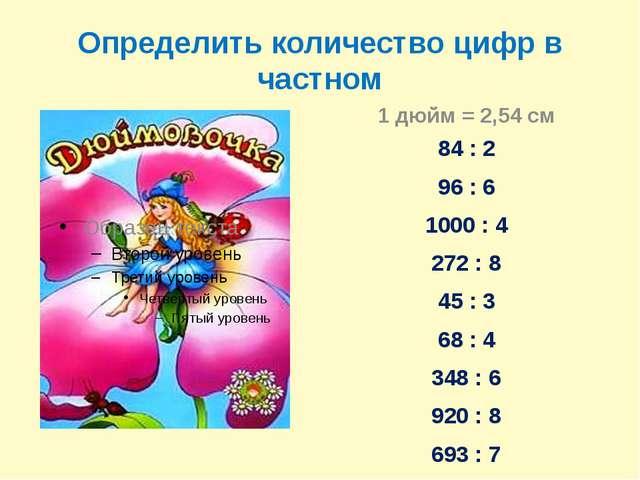 Определить количество цифр в частном 1 дюйм = 2,54 см 84 : 2 96 : 6 1000 : 4...