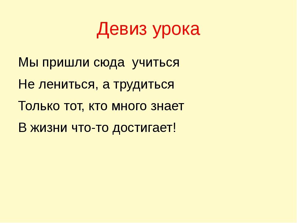 Девиз урока Мы пришли сюда учиться Не лениться, а трудиться Только тот, кто м...