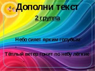 Дополни текст 2 группа Небо сияет ярким голубым . Тёплый ветер гонит по небу