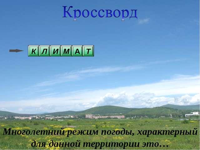 А Многолетний режим погоды, характерный для данной территории это… Т М И К Л