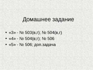 Домашнее задание «3» - № 503(в,г); № 504(в,г) «4» - № 504(в;г); № 506 «5» - №