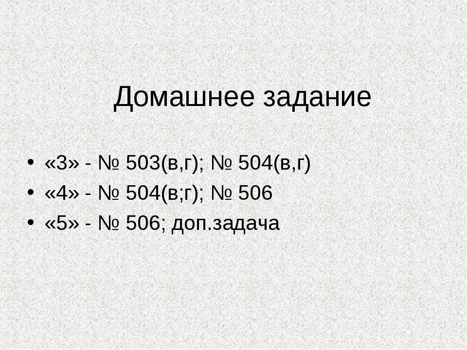 Домашнее задание «3» - № 503(в,г); № 504(в,г) «4» - № 504(в;г); № 506 «5» - №...