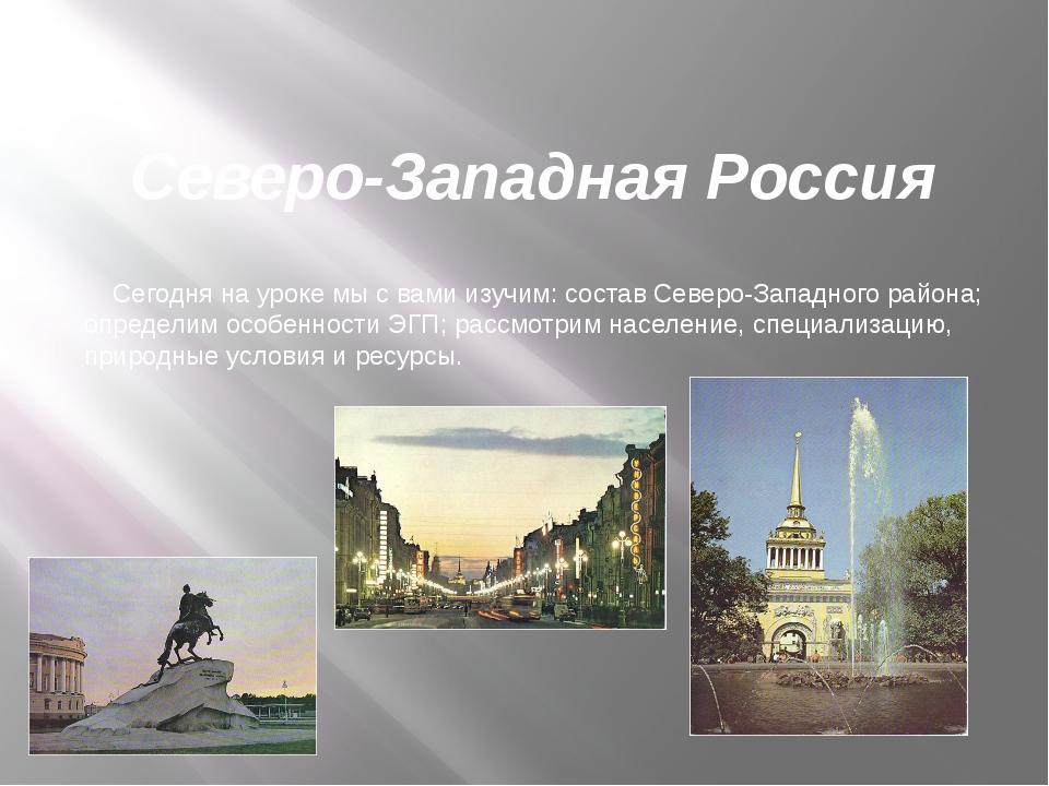 Северо-Западная Россия Сегодня на уроке мы с вами изучим: состав Северо-Запад...