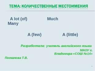 A lot (of) Much Many A (few) A (little) Разработала: учитель английского язы
