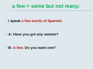 a few = some but not many: - I speak a few words of Spanish. - A: Have you g