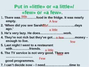 Put in «little» or «a little»/ «few» or «a few». 1. There was……………food in th
