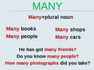 MANY Many+plural noun Many books Many people Many shops Many cars He has got