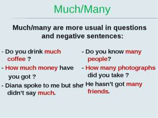 Much/Many Much/many are more usual in questions and negative sentences: - Do
