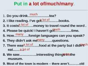 Put in a lot of/much/many. 1. Do you drink……………….tea? 2. I like reading. I've