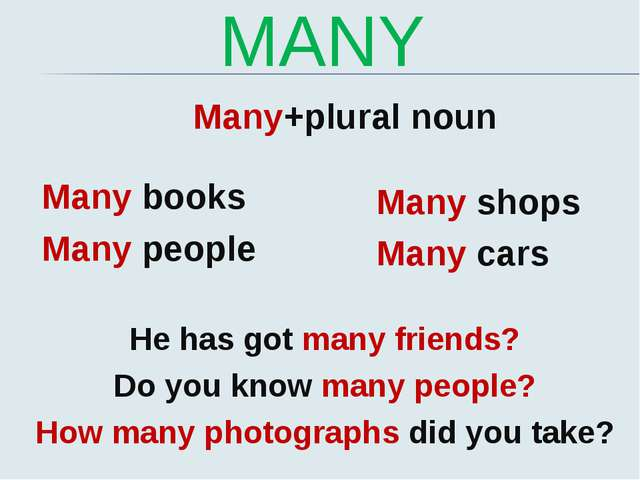 MANY Many+plural noun Many books Many people Many shops Many cars He has got...
