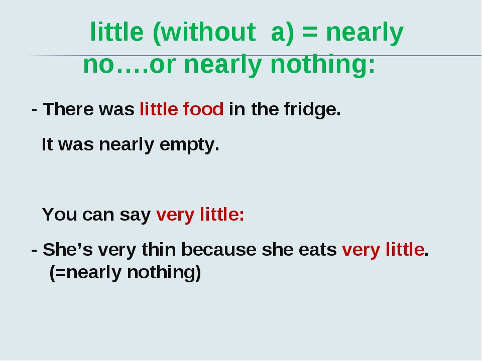 little (without a) = nearly no….or nearly nothing: - There was little food i...